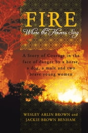 Fire - Where the Flowers Sing ebook by Wesley Arlin Brown and Jackie Brown Benham
