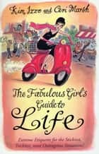 The Fabulous Girl's Guide To Life ebook by Ceri Marsh, Kim Izzo