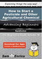 How to Start a Pesticide and Other Agricultural Chemical Manufacturing Business ebook by Clinton Singleton