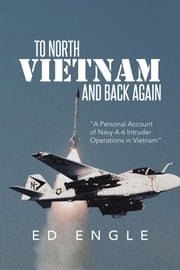 To North Vietnam and Back Again - A Personal Account of Navy A-6 Intruder Operations in Vietnam ebook by Ed Engle