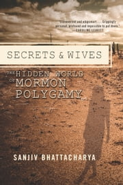Secrets and Wives - The Hidden World of Mormon Polygamy ebook by Sanjiv Bhattacharya