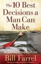 The 10 Best Decisions a Man Can Make - The Adventure of Living in God's Plan ebook by Bill Farrel