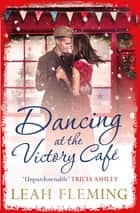 Dancing at the Victory Cafe ebook by Leah Fleming