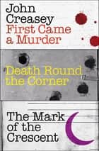First Came a Murder, Death Round the Corner, The Mark of the Crescent ebook by John Creasey