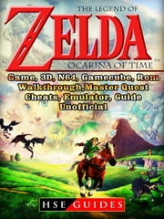 The Legend of Zelda Ocarina of Time, Game, 3D, N64, Gamecube, Rom, Walkthrough, Master Quest, Cheats, Emulator, Guide Unofficial ebook by HSE Guides