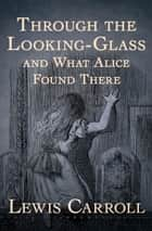 Through the Looking-Glass - And What Alice Found There ebook by Lewis Carroll