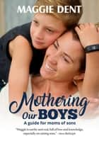 Mothering Our Boys (US Edition) - A Guide for Moms of Sons ebook by Maggie Dent