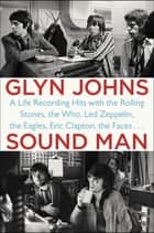 Sound Man - A Life Recording Hits with The Rolling Stones, The Who, Led Zeppelin, The Eagles, Eric Clapton, The Faces . . . ebook by Glyn Johns
