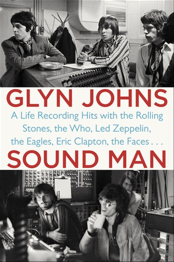 Sound Man - A Life Recording Hits with The Rolling Stones, The Who, Led Zeppelin, The Eagles , Eric Clapton, The Faces . . . ebook by Glyn Johns