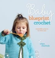 Baby Blueprint Crochet - Irresistible Projects for Little Ones ebook by Robyn Chachula