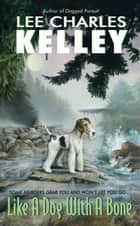 Like a Dog With a Bone ebook by Lee Charles Kelley