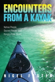 Encounters from a Kayak - Native People, Sacred Places, and Hungry Polar Bears ebook by Nigel Foster