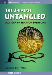 The Universe Untangled - Modern Physics for Everyone ebook by Abigail Pillitteri