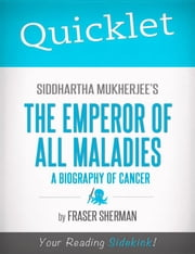 Quicklet on Siddhartha Mukherjee's The Emperor of All Maladies: A Biography of Cancer: Chapter-By-Chapter Commentary & Summary ebook by Fraser  Sherman