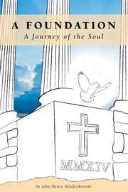 A Foundation - A Journey of the Soul ebook by John Henry Hendrykowski