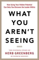 What You Aren't Seeing: How Using Your Hidden Potential Can Help You Discover the Leader Within, The Inspiring Story of Herb Greenberg ebook by Patrick Sweeney