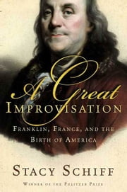 A Great Improvisation - Franklin, France, and the Birth of America ebook by Stacy Schiff