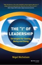 "The ""I"" of Leadership - Strategies for Seeing, Being and Doing ebook by Nigel Nicholson"