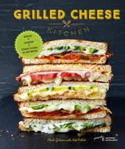 Grilled Cheese Kitchen - Bread + Cheese + Everything in Between ebook by Heidi Gibson,Nate Pollak,Antonis Achilleos