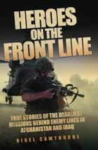 Heroes on the Frontline - True Stories of the Deadliest Missions Behind the Enemy Lines in Afghanistan and Iraq ebook by Nigel Cawthorne, Cawthorne Nigel
