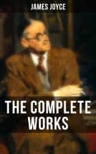 THE COMPLETE WORKS OF JAMES JOYCE - Novels, Short Stories, Plays, Poetry, Essays & Letters (Ulysses, A Portrait of the Artist as a Young Man, Finnegan's Wake, Dubliners, Exiles, Chamber Music, Pomes Penyeach, Giacomo Joyce…) ebook by James Joyce