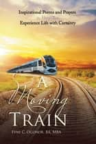 A Moving Train - Inspirational Poems and Prayers to Help You Experience Life with Certainty ebook by Fyne C. Ogonor BA MBA
