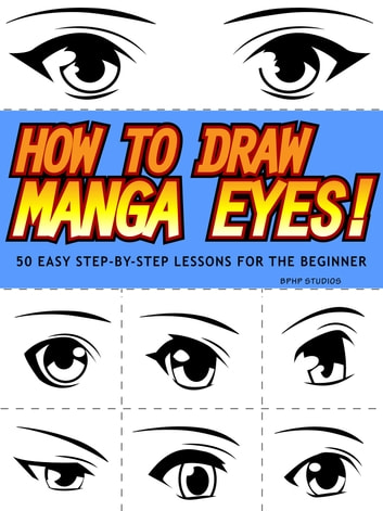 How to Draw Manga Eyes! 50 Easy Step-by-Step Lessons for the Beginner ebook by BPHP STUDIOS
