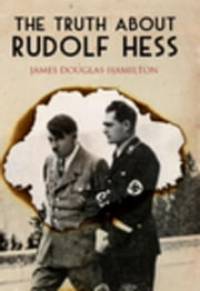 The Truth About Rudolf Hess ebook by Douglas-Hamilton, James