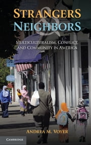 Strangers and Neighbors - Multiculturalism, Conflict, and Community in America ebook by Andrea M. Voyer
