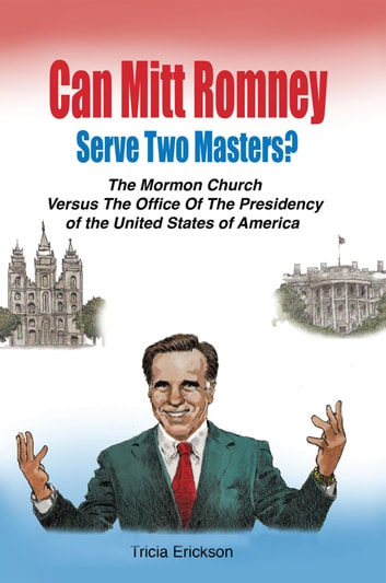 Can Mitt Romney Serve Two Masters? - The Mormon Church Versus the Office of the Presidency of the United States of America ebook by Tricia Erickson