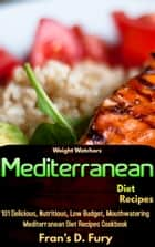Weight Watchers Mediterranean Diet Recipes: 101 Delicious, Nutritious, Low Budget, Mouthwatering Mediterranean Diet Recipes Cookbook ebook by Fran's D. Fury