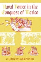 Naval Power in the Conquest of Mexico ebook by C. Harvey Gardiner