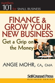 Finance & Grow Your New Business - Get a grip on the money ebook by Angie Mohr