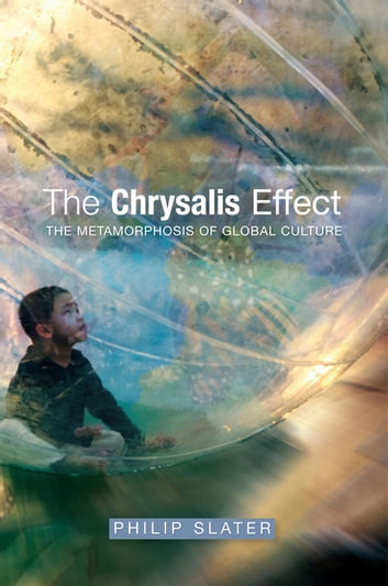 Chrysalis Effect - The Metamorphosis of Global Culture ebook by Philip Slater