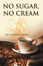 No Sugar, No Cream ebook by Fay S. Brown Jackson