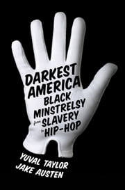Darkest America: Black Minstrelsy from Slavery to Hip-Hop ebook by Yuval Taylor,Jake Austen,Mel Watkins