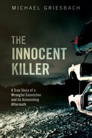 The Innocent Killer - A True Story of a Wrongful Conviction and its Astonishing Aftermath ebook by Michael Griesbach