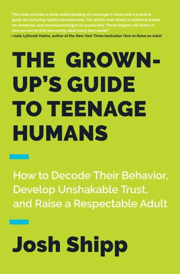 The Grown-Up's Guide to Teenage Humans - How to Decode Their Behavior, Develop Unshakable Trust, and Raise a Respectable Adult ebook by Josh Shipp