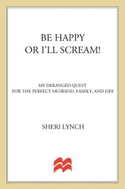 Be Happy or I'll Scream! - My Deranged Quest for the Perfect Husband, Family, and Life ebook by Sheri Lynch