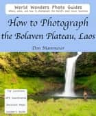 How to Photograph the Bolaven Plateau, Laos ebook by Don Mammoser