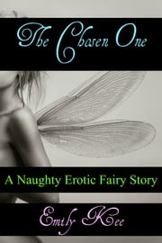 The Chosen One: A Naughty Erotica Fairy Story - Fairy Erotica ebook by Emily Kee