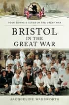 Bristol in the Great War ebook by Jacqueline Wadsworth