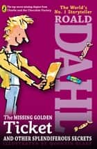 The Missing Golden Ticket and Other Splendiferous Secrets eBook by Roald Dahl, Quentin Blake