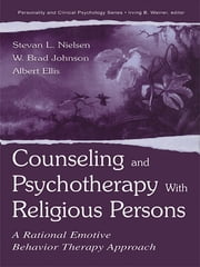 Counseling and Psychotherapy With Religious Persons - A Rational Emotive Behavior Therapy Approach ebook by Stevan L. Nielsen,W. Brad Johnson,Albert Ellis