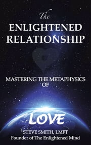 The Enlightened Relationship - MASTERING THE METAPHYSICS OF LOVE ebook by Steve Smith, LMFT