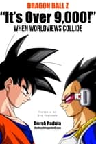 "Dragon Ball Z ""It's Over 9,000!"" When Worldviews Collide ebook by Derek Padula"