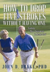 How to Drop Five Strokes without Having One - Finding More Enjoyment in Senior Golf ebook by John D. Drake, PhD