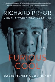 Furious Cool - Richard Pryor and the World That Made Him ebook by David Henry,Joe Henry