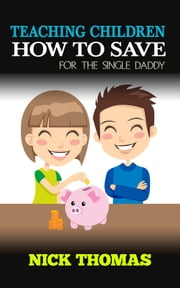 Teaching Children How To Save For The Single Daddy ebook by Nick Thomas