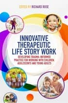 Innovative Therapeutic Life Story Work - Developing Trauma-Informed Practice for Working with Children, Adolescents and Young Adults ebook by Richard Rose, Deborah D. Gray, Rebecca Wild,...
